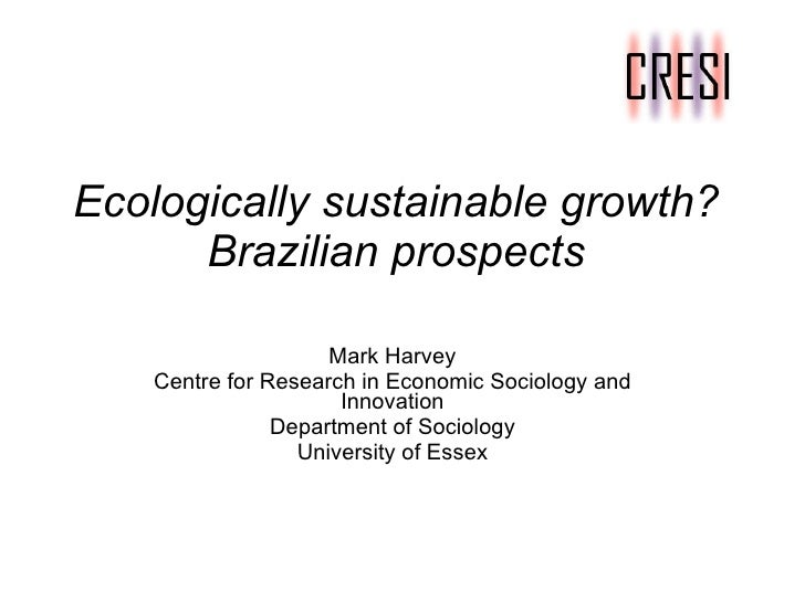 Ecologically sustainable growth?   Brazilian prospects Mark Harvey Centre for Research in Economic Sociology and Innovatio...