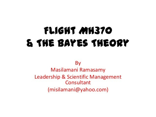 Flight MH370 & The Bayes Theory By Masilamani Ramasamy Leadership & Scientific Management Consultant (misilamani@yahoo.com)