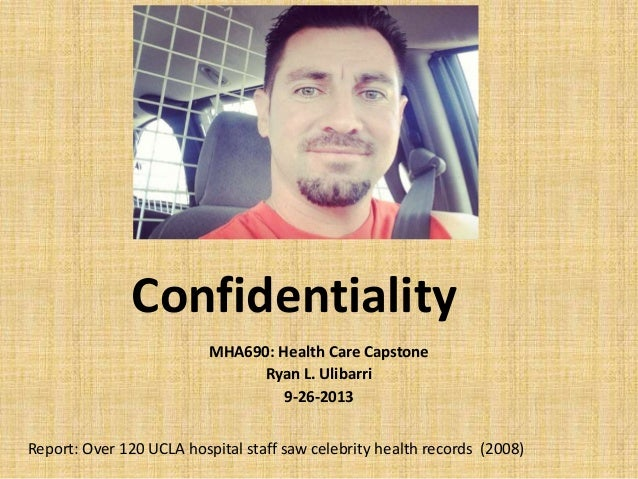Confidentiality MHA690: Health Care Capstone Ryan L. Ulibarri 9-26-2013 Report: Over 120 UCLA hospital staff saw celebrity...