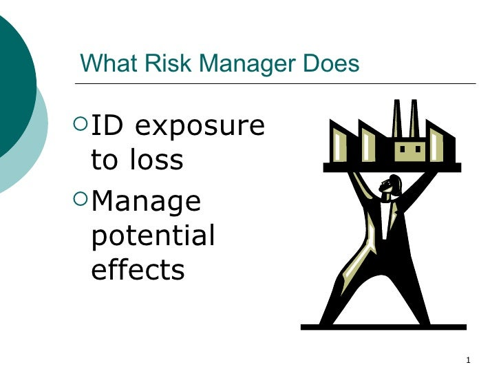 What Risk Manager Does <ul><li>ID exposure to loss </li></ul><ul><li>Manage potential effects </li></ul>