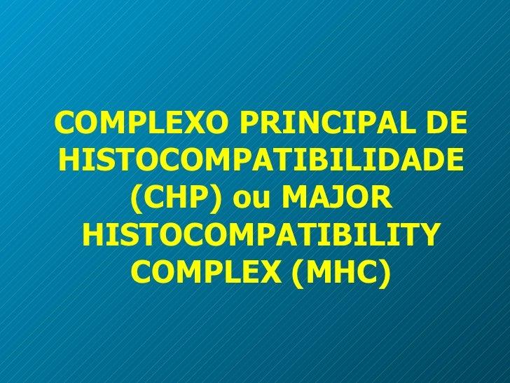 COMPLEXO PRINCIPAL DE HISTOCOMPATIBILIDADE (CHP)  ou MAJOR HISTOCOMPATIBILITY COMPLEX (MHC)