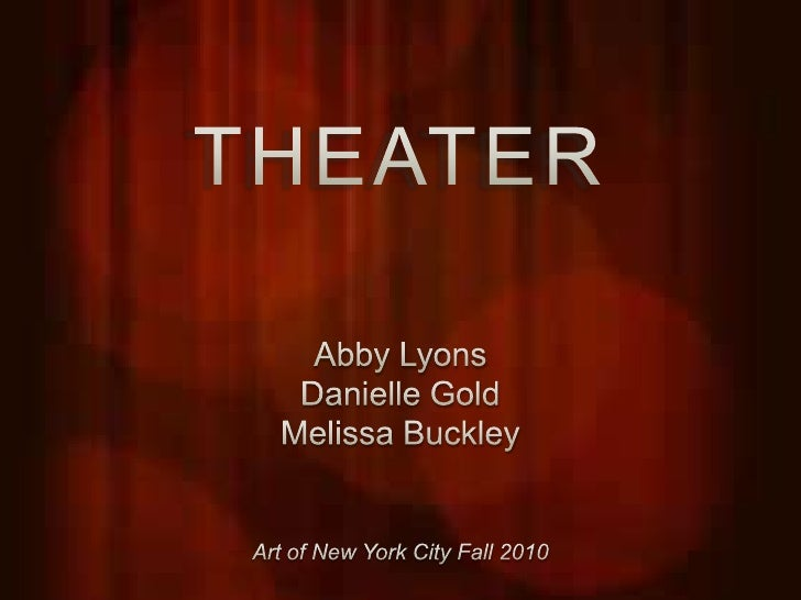 THEATER<br />Abby Lyons<br />Danielle Gold<br />Melissa Buckley<br />Art of New York City Fall 2010<br />