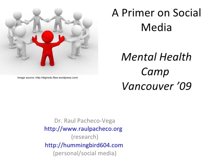 A Primer on Social Media Mental Health Camp  Vancouver '09 Dr. Raul Pacheco-Vega http://www.raulpacheco.org   (research) h...