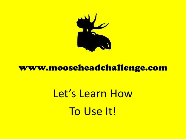www.mooseheadchallenge.com<br />Let's Learn How <br />To Use It!<br />
