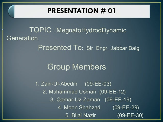 • TOPIC : MegnatoHydrodDynamicGenerationPresented To: Sir Engr. Jabbar BaigGroup Members1. Zain-Ul-Abedin (09-EE-03)2. Muh...