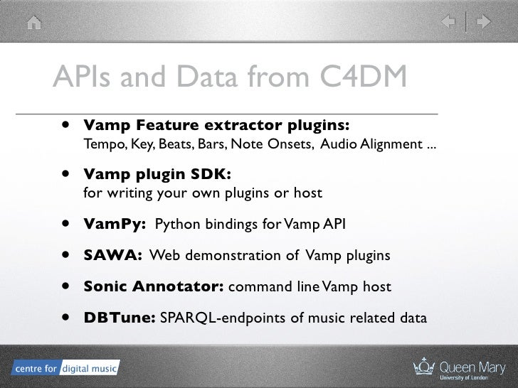 APIs and Data from C4DM •   Vamp Feature extractor plugins:     Tempo, Key, Beats, Bars, Note Onsets, Audio Alignment ... ...