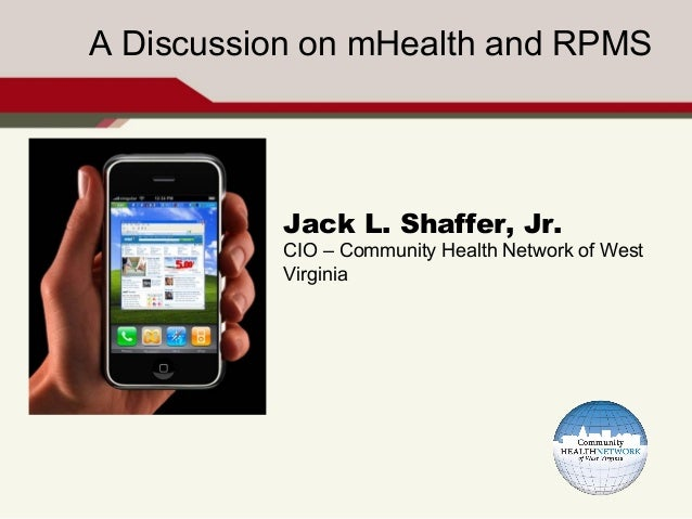 A Discussion on mHealth and RPMS           Jack L. Shaffer, Jr.           CIO – Community Health Network of West          ...