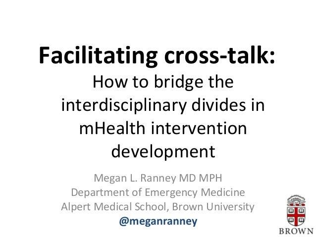 Facilitating cross-talk: How to bridge the interdisciplinary divides in mHealth intervention development Megan L. Ranney M...