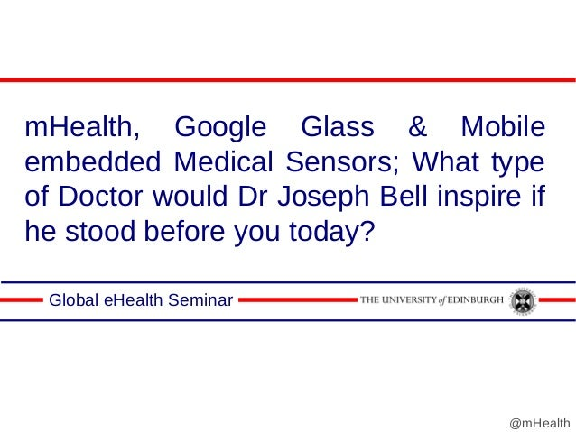 mHealth, Google Glass & Mobile embedded Medical Sensors; What type of Doctor would Dr Joseph Bell inspire if he stood befo...