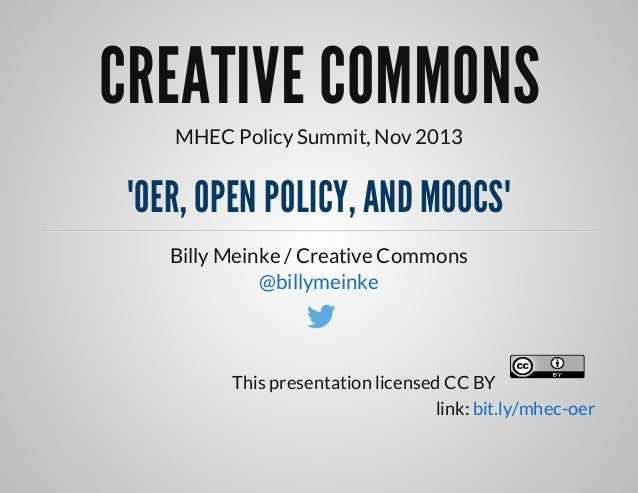 "CREATIVE	COMMONS MHEC	Policy	Summit,	Nov	2013  ""OER,	OPEN	POLICY,	AND	MOOCS"" Billy	Meinke	/	Creative	Commons @billymeinke ..."