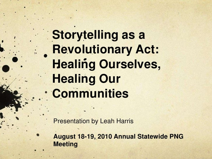Storytelling as a Revolutionary Act: Healing Ourselves, Healing Our Communities<br />Presentation by Leah Harris<br />Augu...