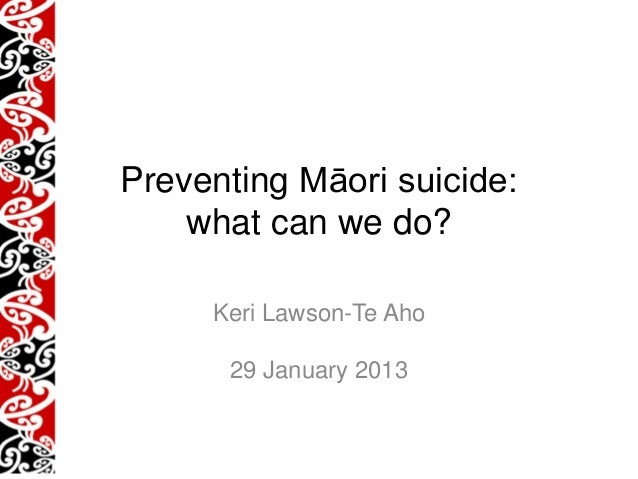Preventing Māori suicide:    what can we do?     Keri Lawson-Te Aho      29 January 2013