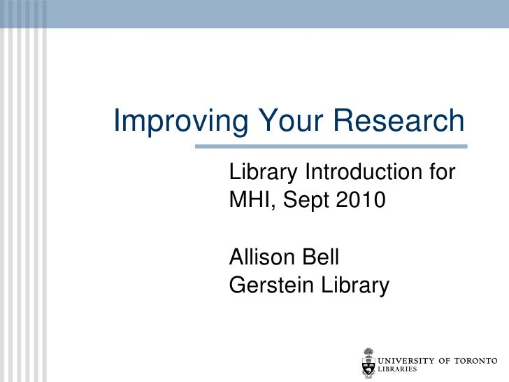 Improving Your Research Library Introduction for MHI, Sept 2010 Allison Bell Gerstein Library