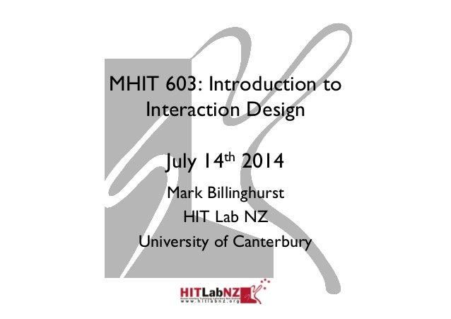 MHIT 603: Introduction to Interaction Design July 14th 2014 Mark Billinghurst HIT Lab NZ University of Canterbury