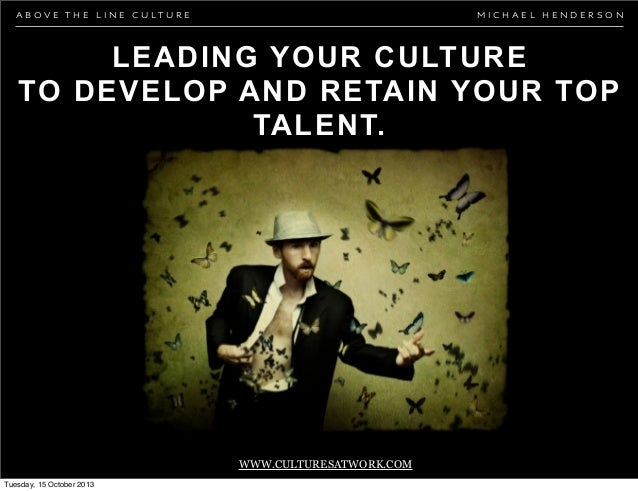 ABOVE THE LINE CULTURE  MICHAEL HENDERSON  LEADING YOUR CULTURE TO DEVELOP AND RETAIN YOUR TOP TALENT.  WWW.CULTURESATWORK...