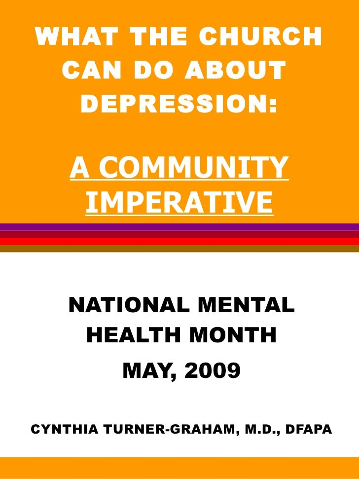 WHAT THE CHURCH CAN DO ABOUT  DEPRESSION: A COMMUNITY IMPERATIVE NATIONAL MENTAL HEALTH MONTH MAY, 2009 CYNTHIA TURNER-GRA...