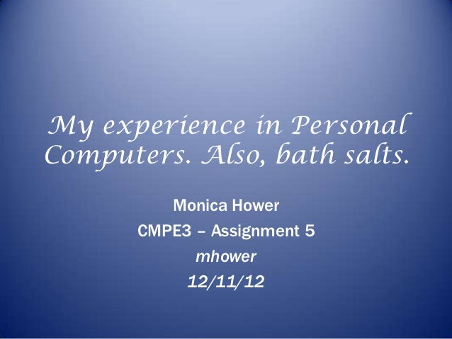 My experience in PersonalComputers. Also, bath salts.          Monica Hower       CMPE3 – Assignment 5             mhower ...