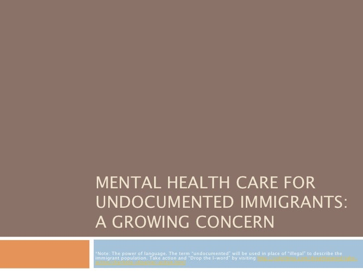 """MENTAL HEALTH CARE FORUNDOCUMENTED IMMIGRANTS:A GROWING CONCERN*Note: The power of language. The term """"undocumented"""" will ..."""