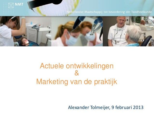 Actuele ontwikkelingen & Marketing van de praktijk Alexander Tolmeijer, 9 februari 2013