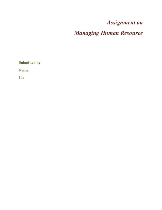 Assignment on Managing Human Resource  Submitted by: Name: Id:
