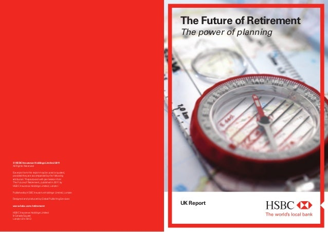 The Future of RetirementThe power of planningUK Reportwww.hsbc.com/retirementHSBC Insurance Holdings Limited8 Canada Squar...
