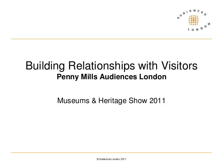 Building Relationships with VisitorsPenny Mills Audiences London<br />Museums & Heritage Show 2011<br />© Audiences London...