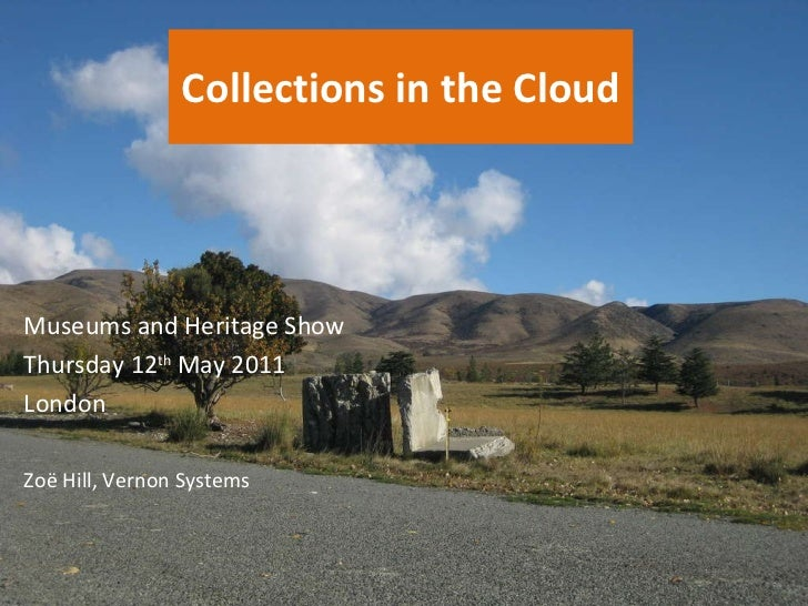 Collections in the Cloud Zo ë  Hill, Vernon Systems Museums and Heritage Show Thursday 12 th  May 2011 London