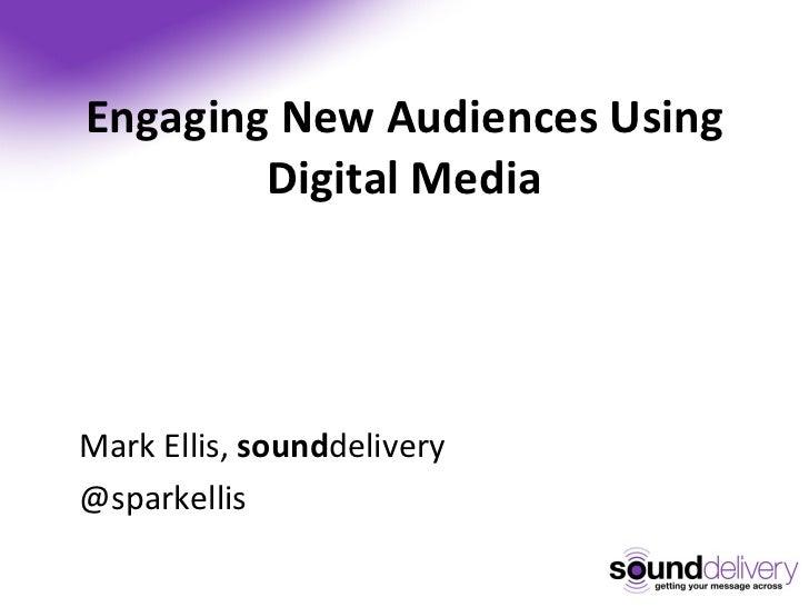 Engaging New Audiences Using Digital Media <ul><li>Mark Ellis,  sound delivery </li></ul><ul><li>@sparkellis  </li></ul>