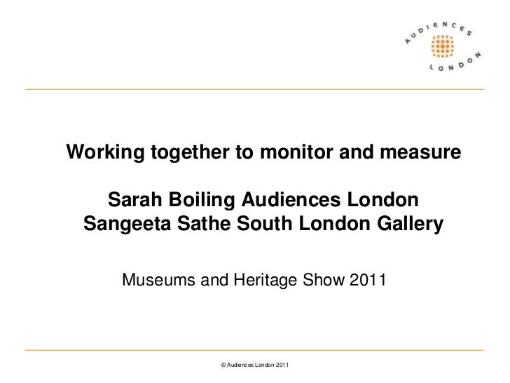 Working together to monitor and measureSarah Boiling Audiences LondonSangeeta Sathe South London Gallery<br />Museums and ...