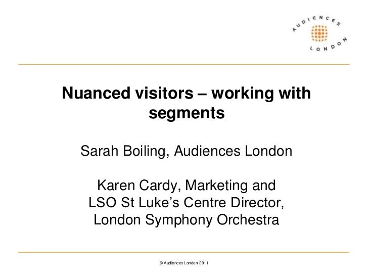 Nuanced visitors – working with segmentsSarah Boiling, Audiences LondonKaren Cardy, Marketing and LSO St Luke's Centre Dir...