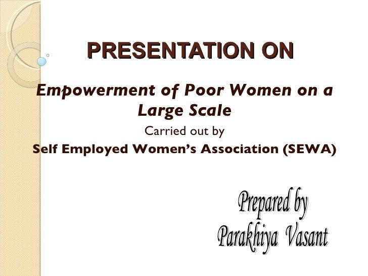 PRESENTATION ON Empowerment of Poor Women on a Large Scale Carried out by Self Employed Women's Association (SEWA) Prepare...