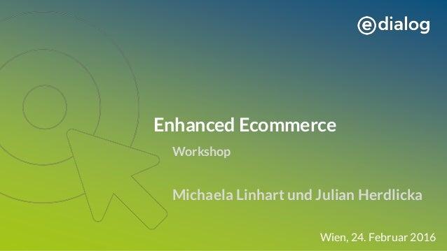 Enhanced Ecommerce Michaela Linhart und Julian Herdlicka Wien, 24. Februar 2016 Workshop