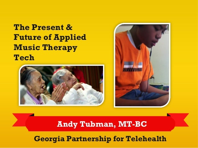 The Present &Future of AppliedMusic TherapyTech          Andy Tubman, MT-BC    Georgia Partnership for Telehealth