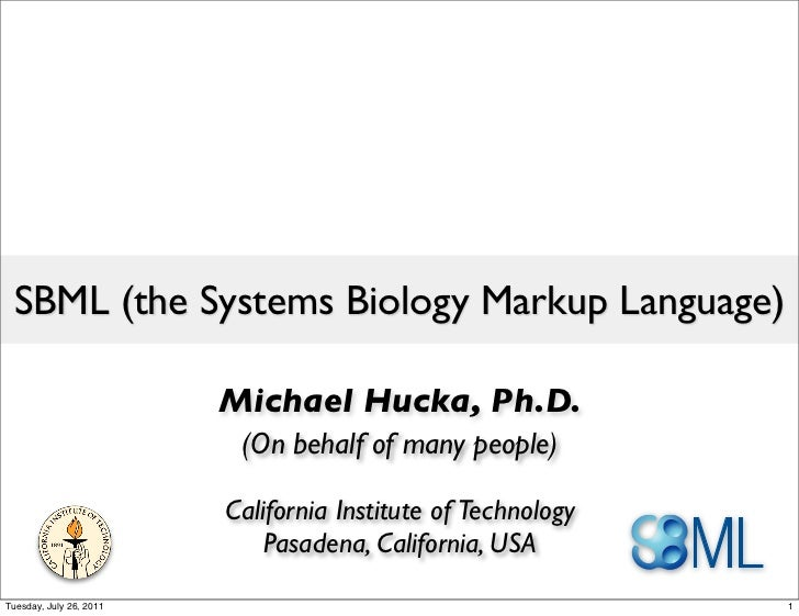 SBML (the Systems Biology Markup Language)                         Michael Hucka, Ph.D.                          (On behal...
