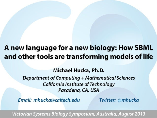A new language for a new biology: How SBML and other tools are transforming models of life Michael Hucka, Ph.D. Department...