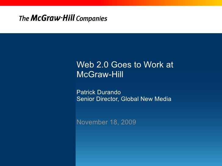Web 2.0 Goes to Work at  McGraw-Hill Patrick Durando Senior Director, Global New Media November 18, 2009