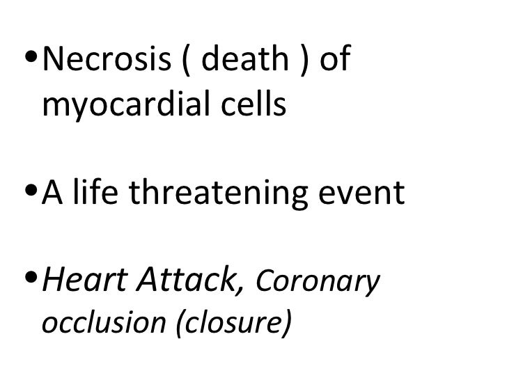 •Necrosis ( death ) of myocardial cells•A life threatening event•Heart Attack, Coronary occlusion (closure)
