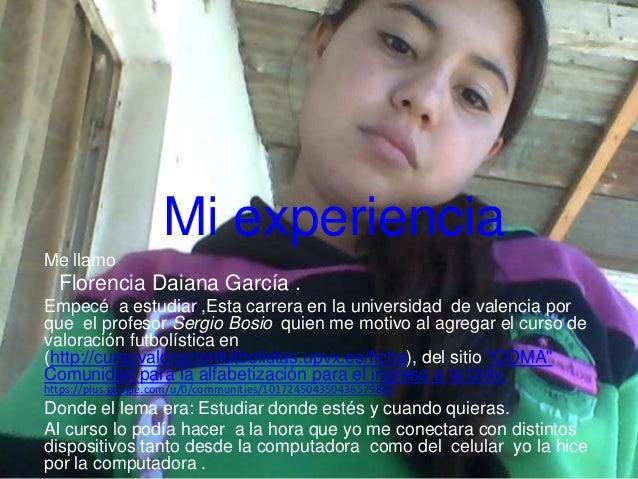 Mi experiencia Me llamo  Florencia Daiana García . Empecé a estudiar ,Esta carrera en la universidad de valencia por que e...