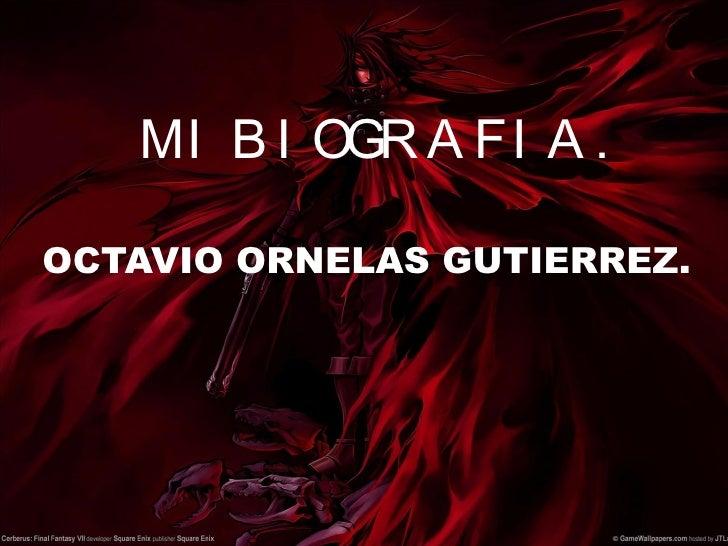 MI BIOGRAFIA. <ul><li>OCTAVIO ORNELAS GUTIERREZ. </li></ul>