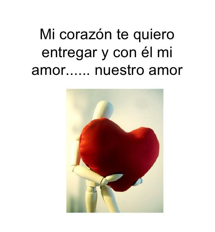 Mi corazón te quiero entregar y con él mi amor...... nuestro amor