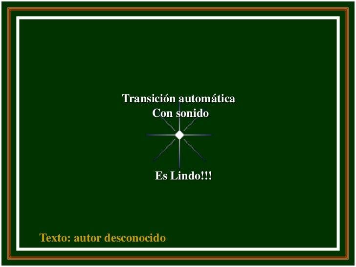 Transición automática                    Con sonido                     Es Lindo!!!Texto: autor desconocido
