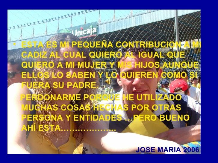JOSE MARIA 2006 <ul><li>ESTA ES MI PEQUEÑA CONTRIBUCION A MI CADIZ AL CUAL QUIERO AL IGUAL QUE QUIERO A MI MUJER Y MIS HIJ...