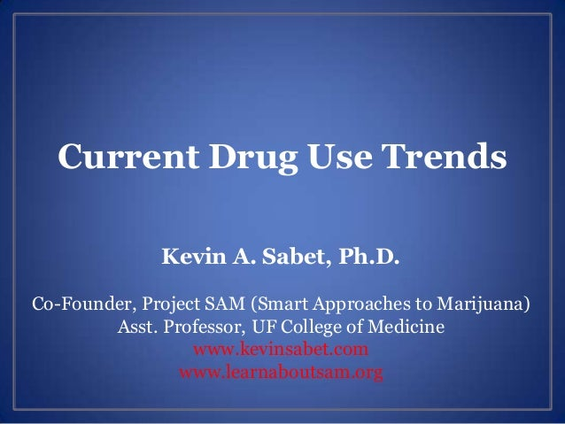 Current Drug Use Trends Kevin A. Sabet, Ph.D. Co-Founder, Project SAM (Smart Approaches to Marijuana) Asst. Professor, UF ...