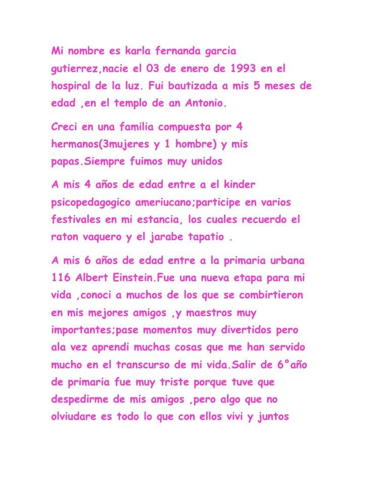 Mi nombre es karla fernanda garcia gutierrez,nacie el 03 de enero de 1993 en el hospiral de la luz. Fui bautizada a mis 5 ...