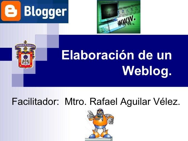 Elaboración de un  Weblog. Facilitador:  Mtro. Rafael Aguilar Vélez.