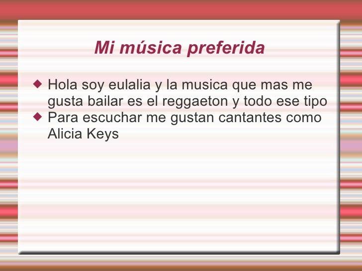 Mi música preferida <ul><li>Hola soy eulalia y la musica que mas me gusta bailar es el reggaeton y todo ese tipo </li></ul...