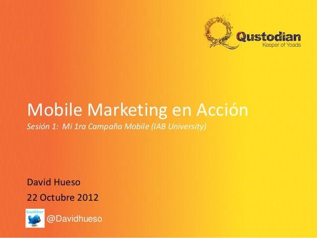Mobile Marketing en AcciónSesión 1: Mi 1ra Campaña Mobile (IAB University)David Hueso22 Octubre 2012     @Davidhueso