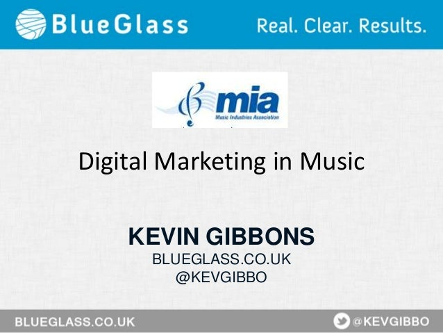 Digital Marketing in Music KEVIN GIBBONS BLUEGLASS.CO.UK @KEVGIBBO