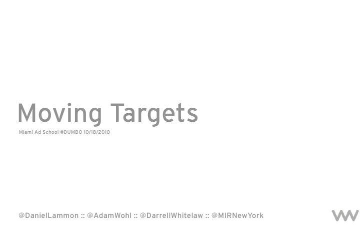 Moving Targets Miami Ad School #DUMBO 10/18/2010     @DanielLammon :: @AdamWohl :: @DarrellWhitelaw :: @MIRNewYork