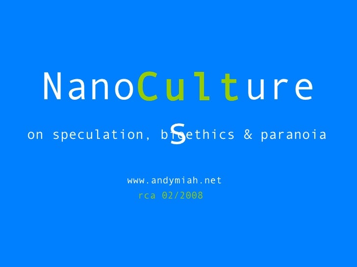 Nano Cult ures on speculation, bioethics & paranoia www.andymiah.net rca 02/2008
